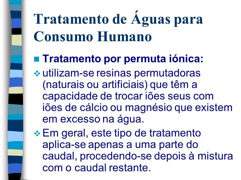 Tratamento de Águas para Consumo Humano Tratamento por permuta iónica: utilizam-se resinas permutadoras (naturais ou artificiais) que têm a capacidade