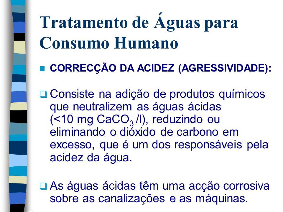 Tratamento de Águas para Consumo Humano CORRECÇÃO DA ACIDEZ (AGRESSIVIDADE): Consiste na adição de produtos químicos que neutralizem as águas ácidas (