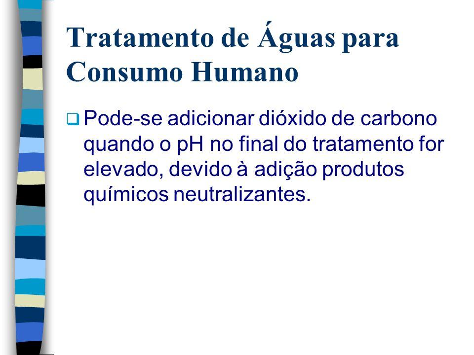 Tratamento de Águas para Consumo Humano Pode-se adicionar dióxido de carbono quando o pH no final do tratamento for elevado, devido à adição produtos
