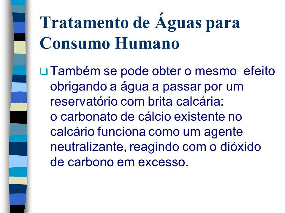 Tratamento de Águas para Consumo Humano Também se pode obter o mesmo efeito obrigando a água a passar por um reservatório com brita calcária: o carbon