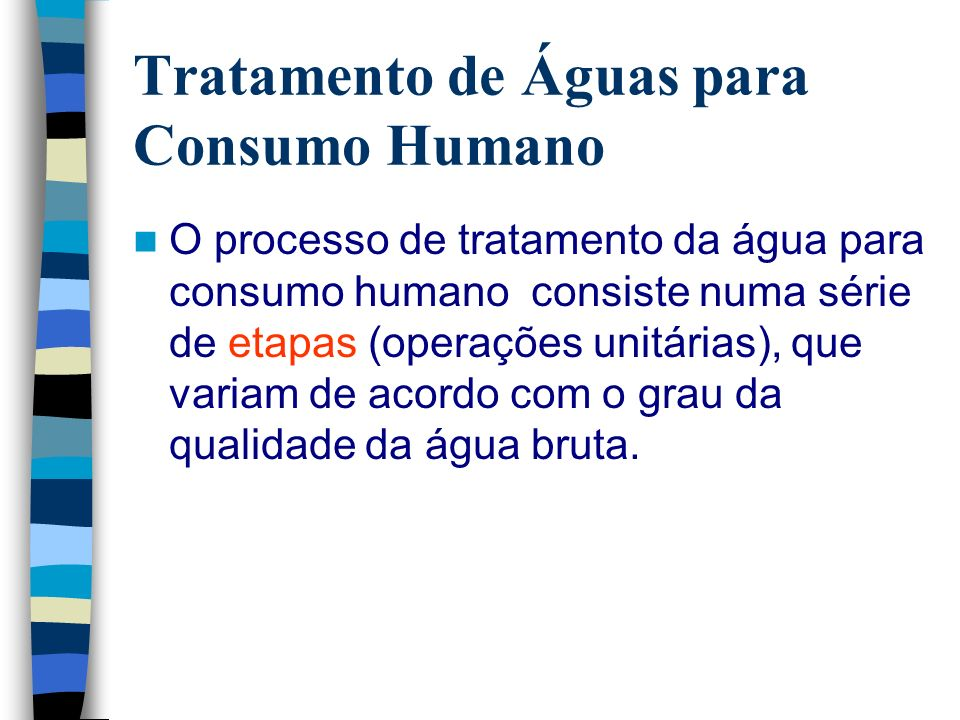 Tratamento de Águas para Consumo Humano O processo de tratamento da água para consumo humano consiste numa série de etapas (operações unitárias), que