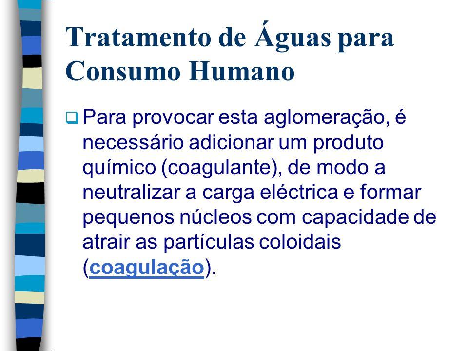Tratamento de Águas para Consumo Humano Para provocar esta aglomeração, é necessário adicionar um produto químico (coagulante), de modo a neutralizar