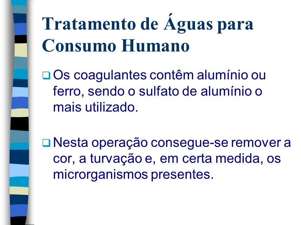 Tratamento de Águas para Consumo Humano Os coagulantes contêm alumínio ou ferro, sendo o sulfato de alumínio o mais utilizado. Nesta operação consegue