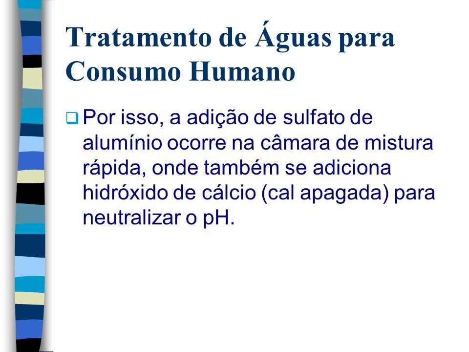 Tratamento de Águas para Consumo Humano Por isso, a adição de sulfato de alumínio ocorre na câmara de mistura rápida, onde também se adiciona hidróxid