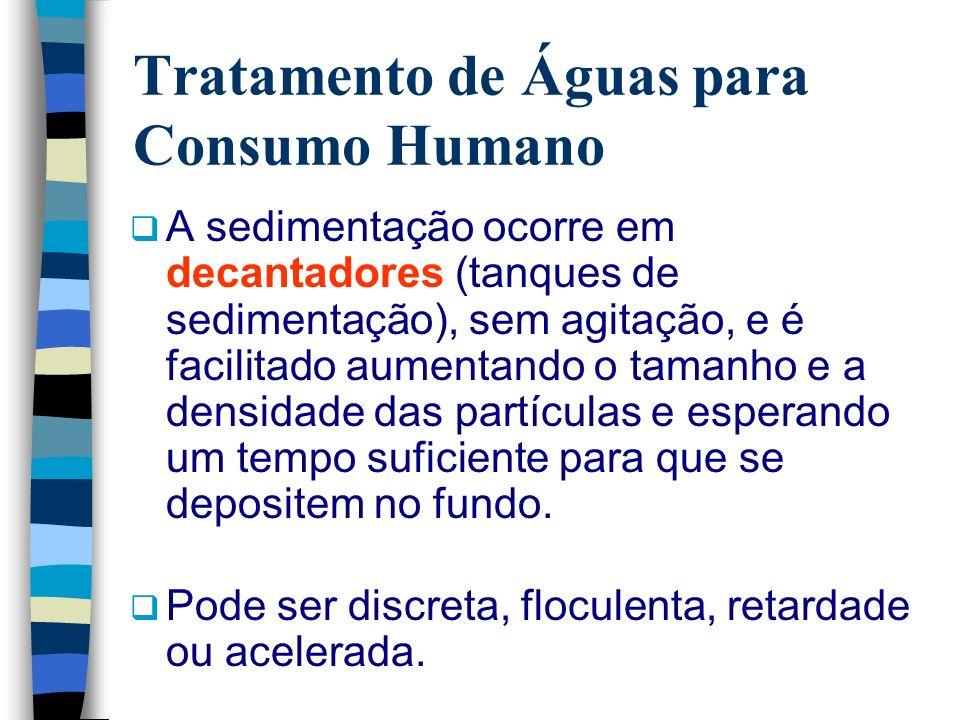 Tratamento de Águas para Consumo Humano A sedimentação ocorre em decantadores (tanques de sedimentação), sem agitação, e é facilitado aumentando o tam