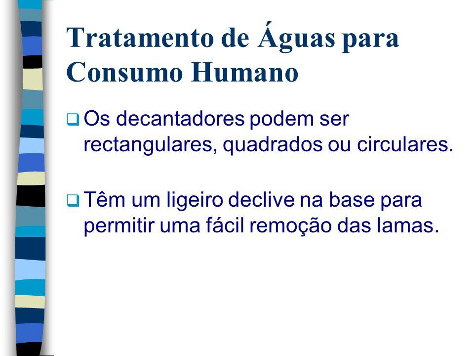 Tratamento de Águas para Consumo Humano Os decantadores podem ser rectangulares, quadrados ou circulares. Têm um ligeiro declive na base para permitir