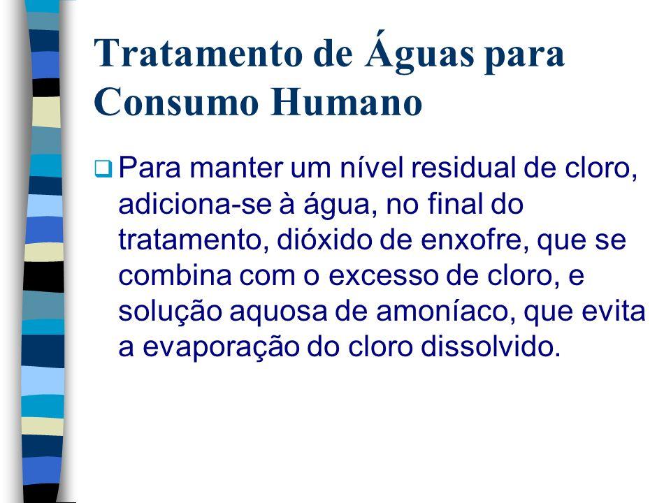 Tratamento de Águas para Consumo Humano Para manter um nível residual de cloro, adiciona-se à água, no final do tratamento, dióxido de enxofre, que se