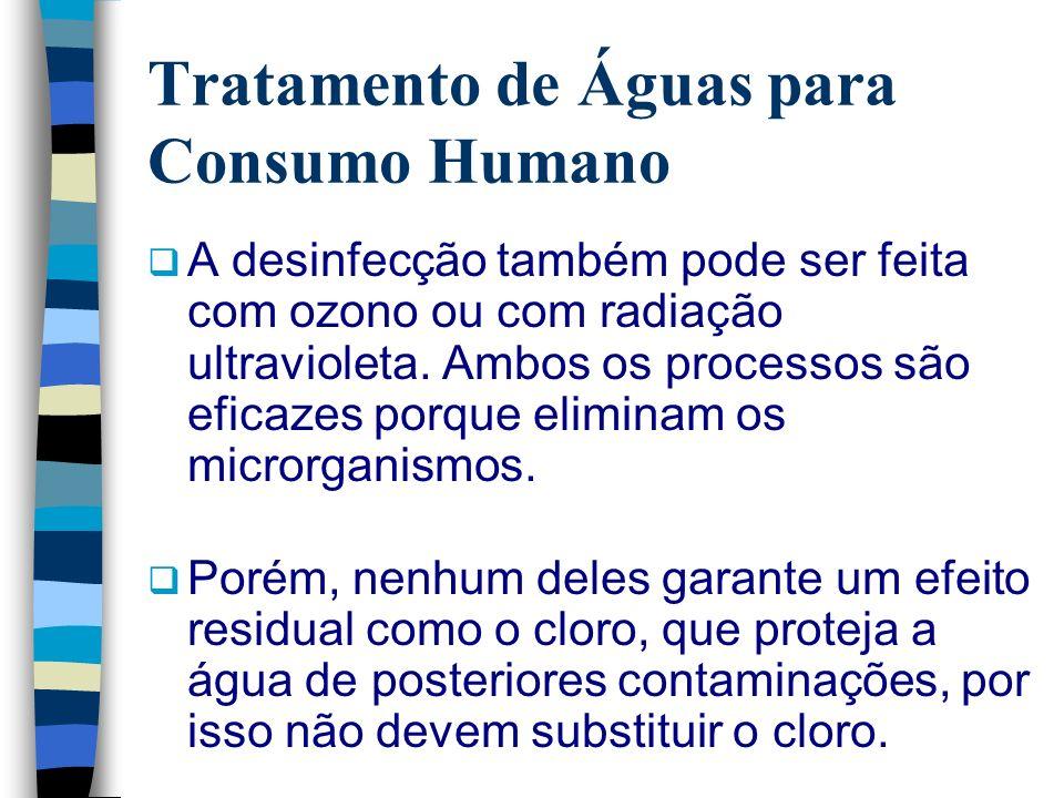 Tratamento de Águas para Consumo Humano A desinfecção também pode ser feita com ozono ou com radiação ultravioleta. Ambos os processos são eficazes po
