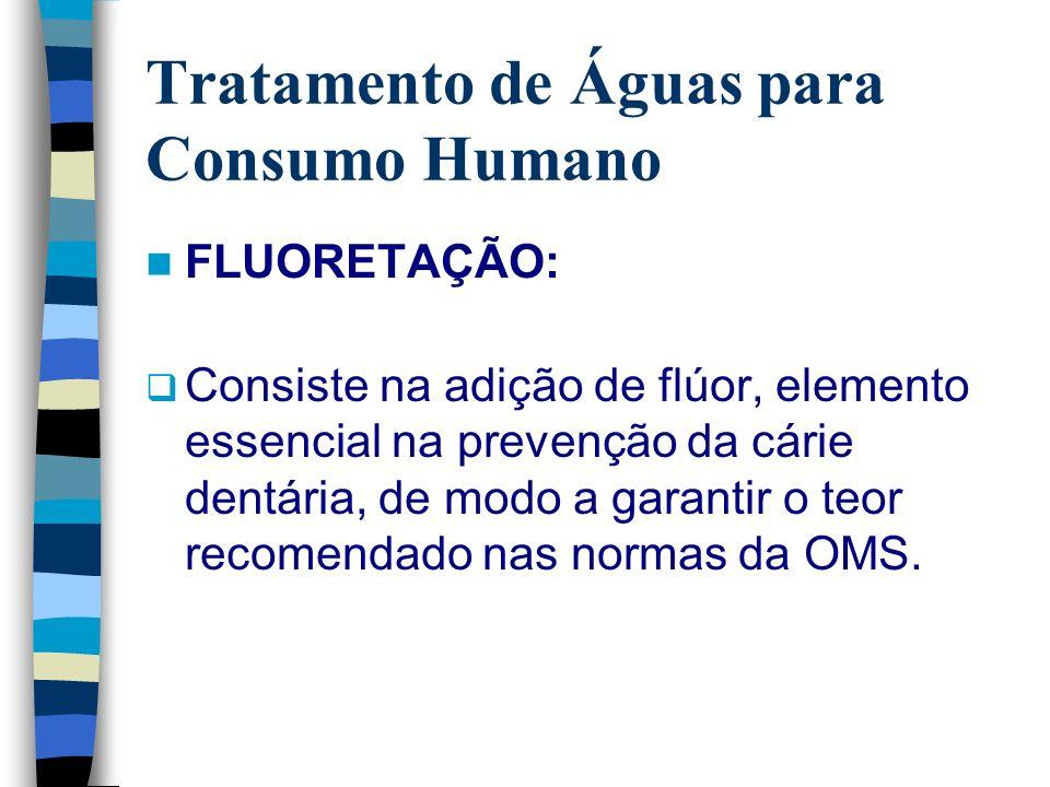 Tratamento de Águas para Consumo Humano FLUORETAÇÃO: Consiste na adição de flúor, elemento essencial na prevenção da cárie dentária, de modo a garanti