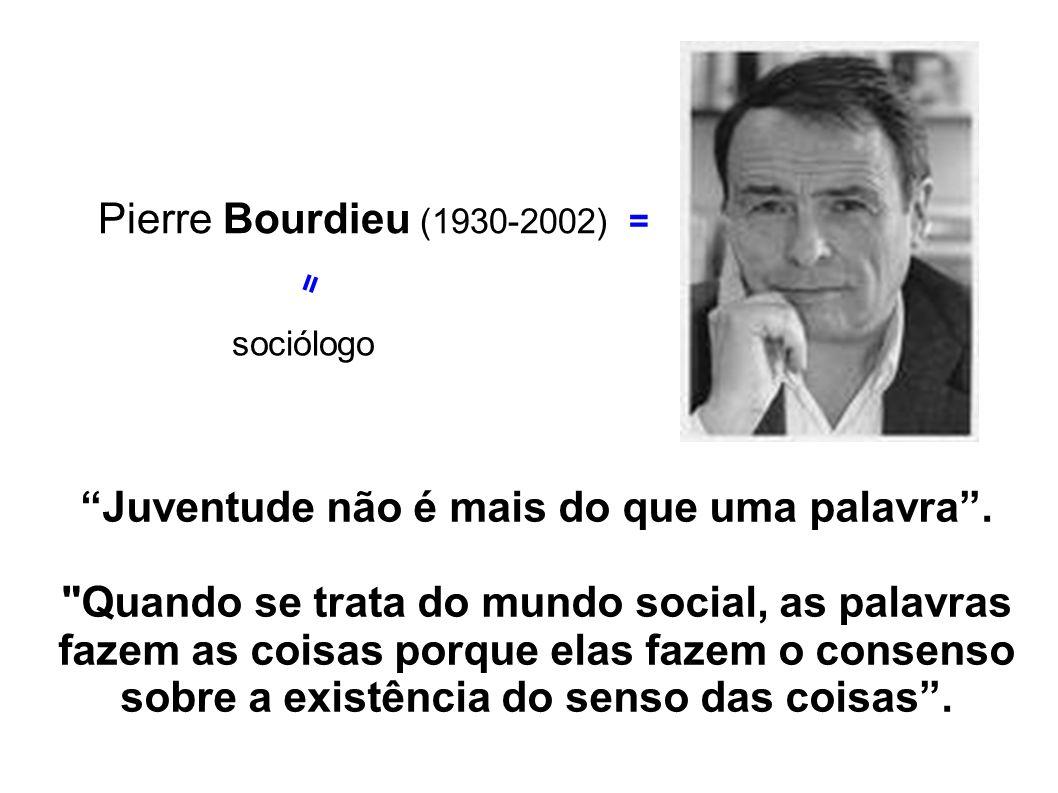 Pierre Bourdieu (1930-2002) = sociólogo = Juventude não é mais do que uma palavra.