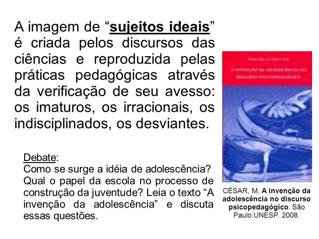 CÉSAR, M. A invenção da adolescência no discurso psicopedagógico. São Paulo:UNESP. 2008. Debate: Como se surge a idéia de adolescência? Qual o papel d