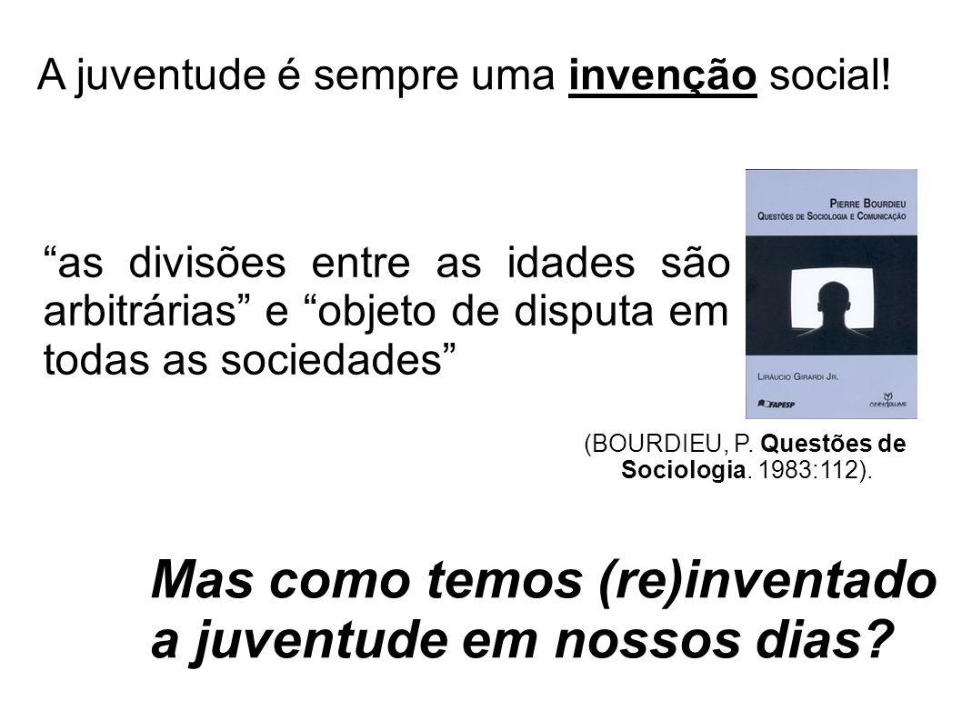 Mas como temos (re)inventado a juventude em nossos dias? A juventude é sempre uma invenção social! as divisões entre as idades são arbitrárias e objet