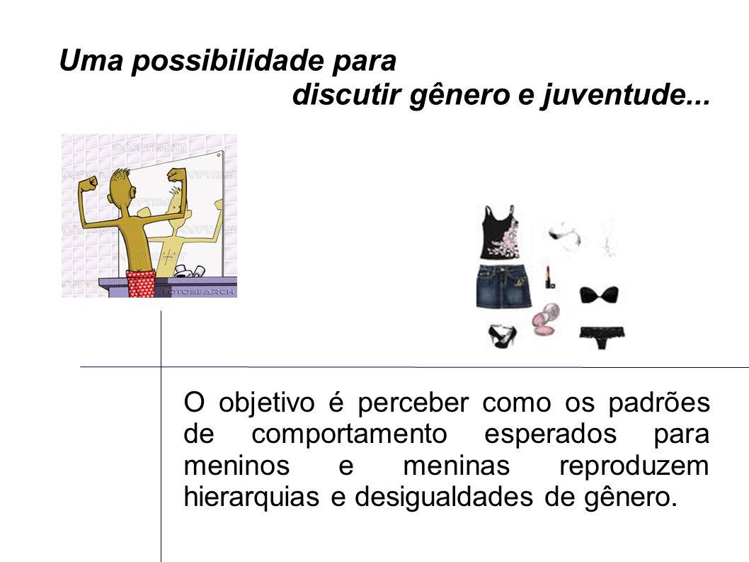 Uma possibilidade para discutir gênero e juventude... O objetivo é perceber como os padrões de comportamento esperados para meninos e meninas reproduz