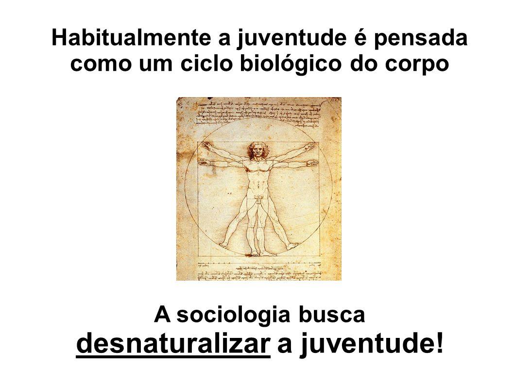Habitualmente a juventude é pensada como um ciclo biológico do corpo A sociologia busca desnaturalizar a juventude!