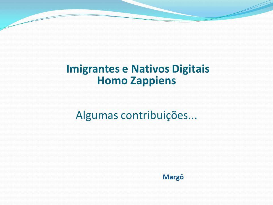 Imigrantes e Nativos Digitais Homo Zappiens Algumas contribuições... Margô