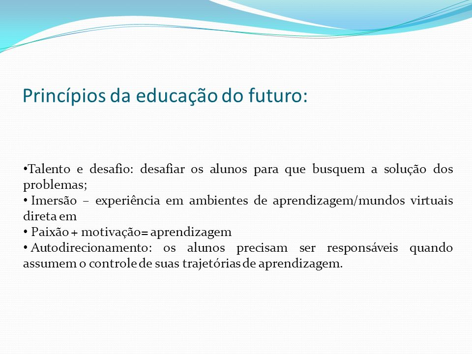 Princípios da educação do futuro: Talento e desafio: desafiar os alunos para que busquem a solução dos problemas; Imersão – experiência em ambientes d