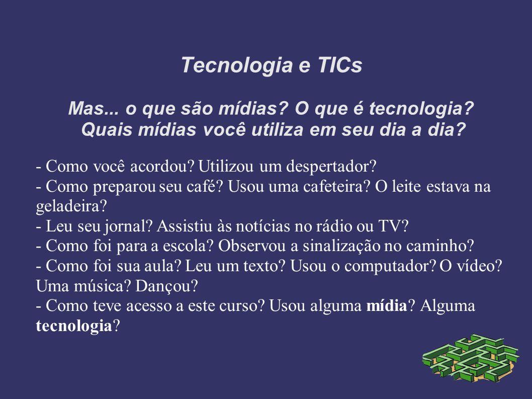 Tecnologia e TICs Mas... o que são mídias? O que é tecnologia? Quais mídias você utiliza em seu dia a dia? - Como você acordou? Utilizou um despertado