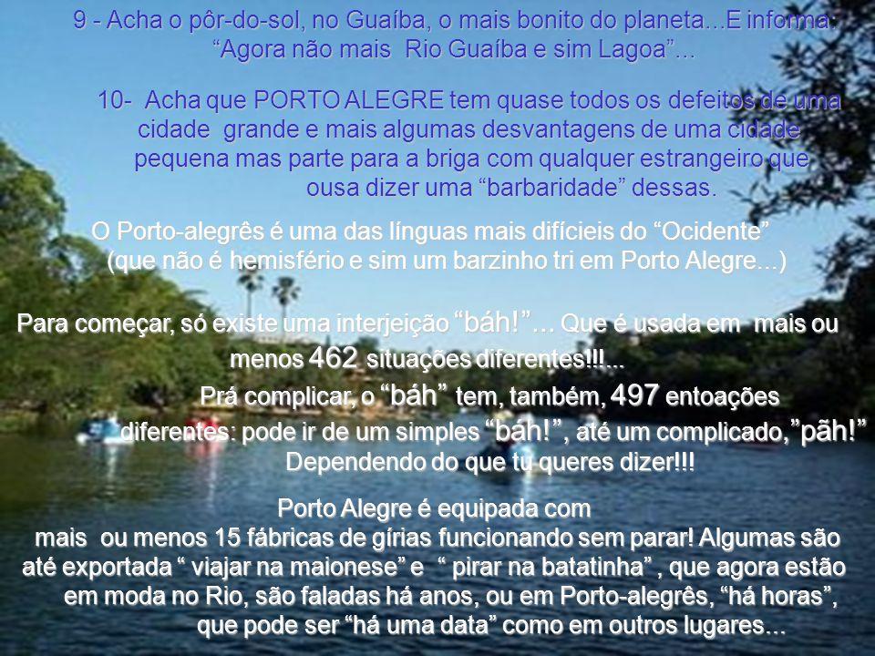 10- Acha que PORTO ALEGRE tem quase todos os defeitos de uma cidade grande e mais algumas desvantagens de uma cidade pequena mas parte para a briga com qualquer estrangeiro que ousa dizer uma barbaridade dessas.