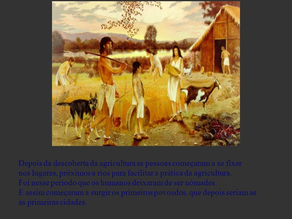 Depois da descoberta da agricultura as pessoas começaram a se fixar nos lugares, próximos a rios para facilitar a prática da agricultura. Foi nesse pe