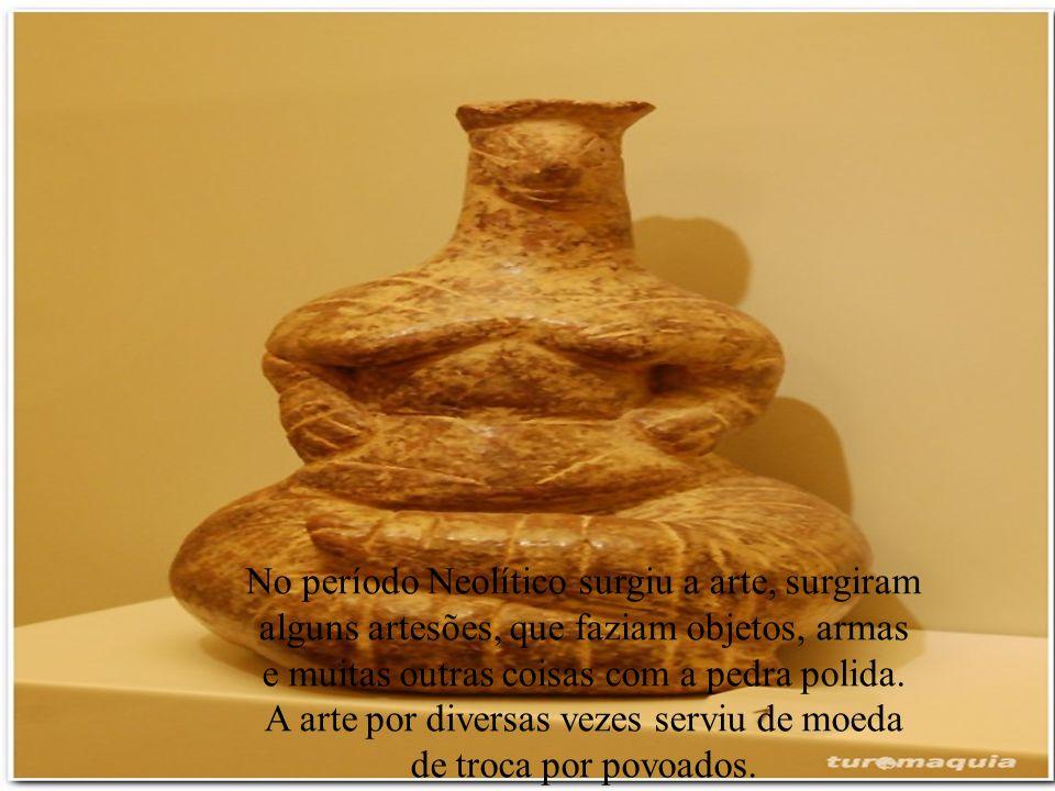 No período Neolítico surgiu a arte, surgiram alguns artesões, que faziam objetos, armas e muitas outras coisas com a pedra polida. A arte por diversas