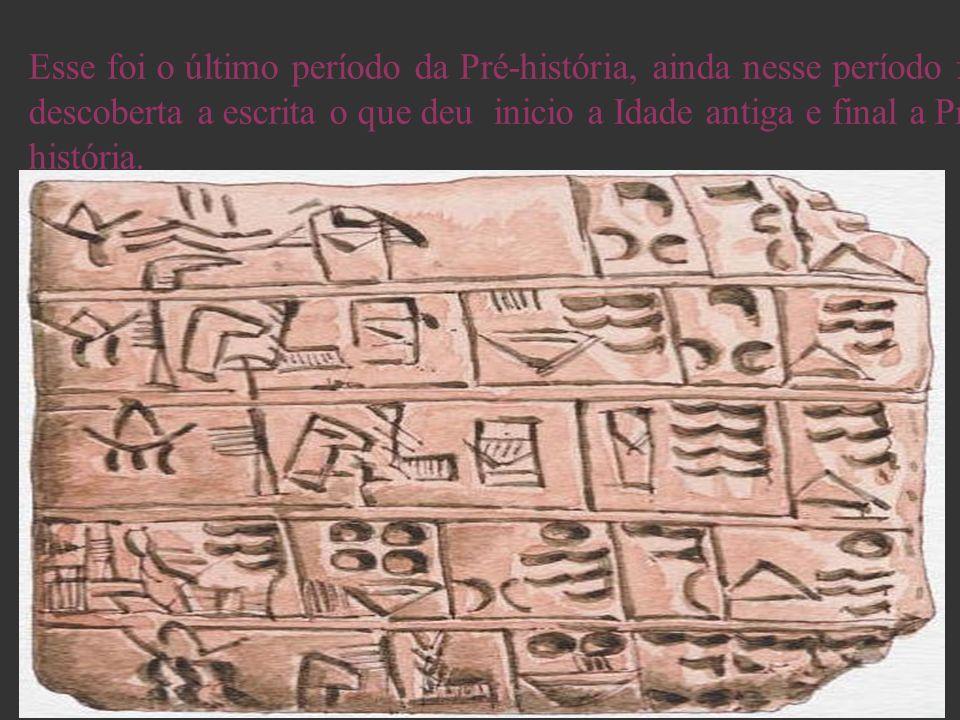 Esse foi o último período da Pré-história, ainda nesse período foi descoberta a escrita o que deu inicio a Idade antiga e final a Pré- história.