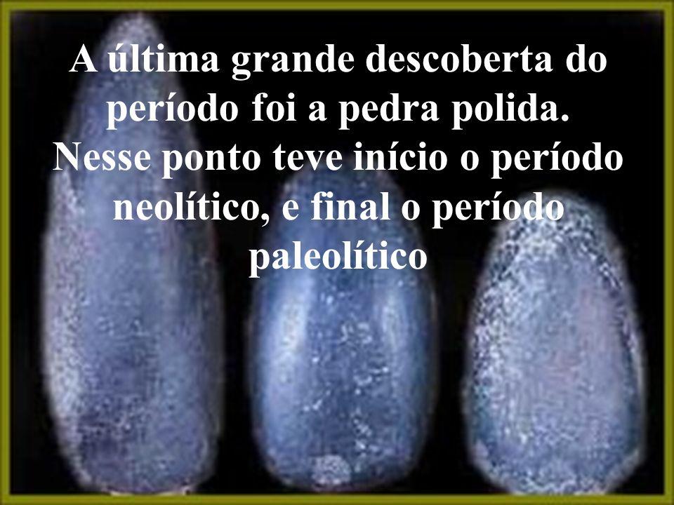A última grande descoberta do período foi a pedra polida. Nesse ponto teve início o período neolítico, e final o período paleolítico