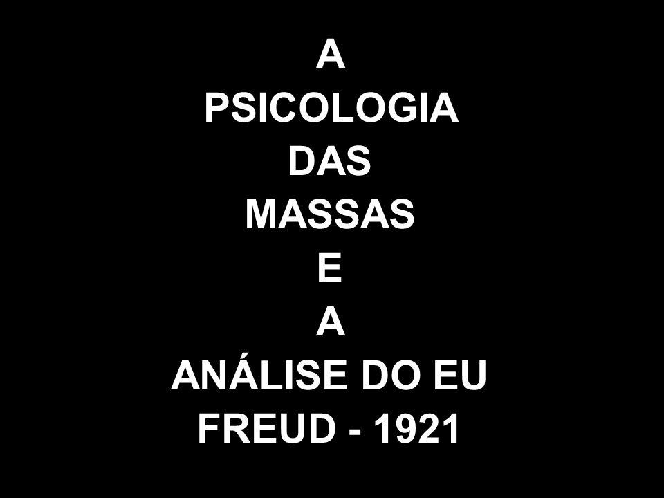 A PSICOLOGIA DAS MASSAS E A ANÁLISE DO EU FREUD - 1921