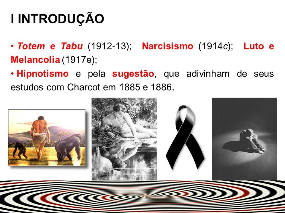 I INTRODUÇÃO Totem e Tabu (1912-13); Narcisismo (1914c); Luto e Melancolia (1917e); Hipnotismo e pela sugestão, que adivinham de seus estudos com Char