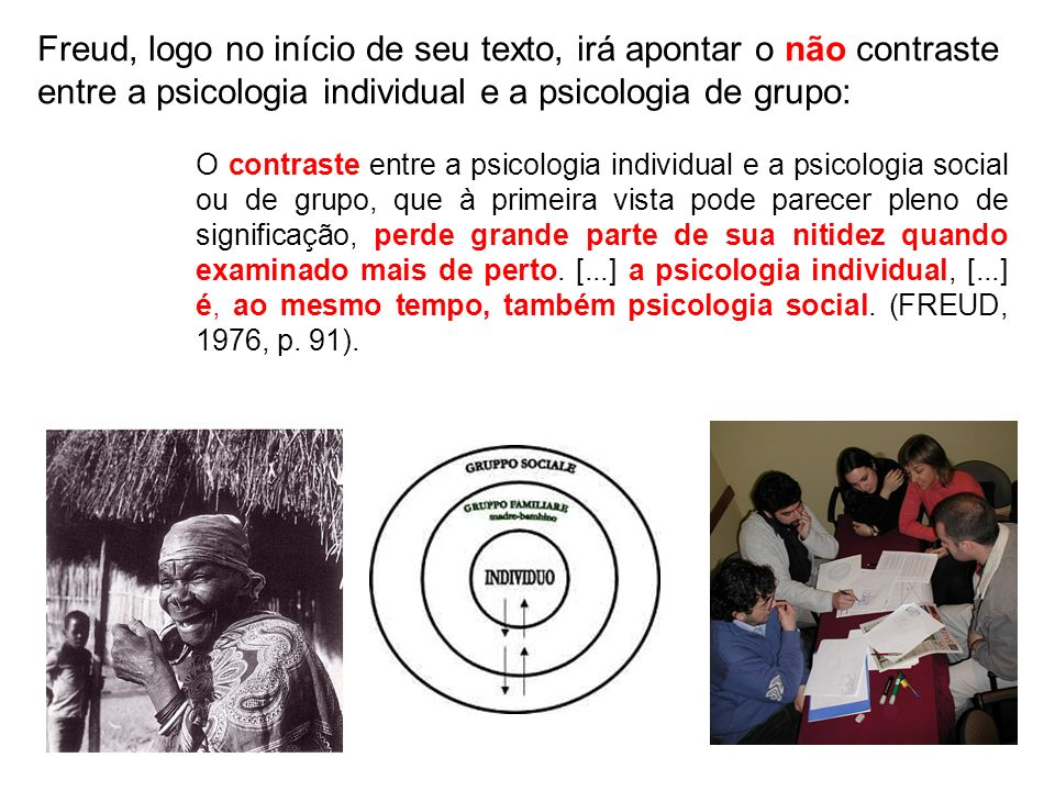 Freud, logo no início de seu texto, irá apontar o não contraste entre a psicologia individual e a psicologia de grupo: O contraste entre a psicologia