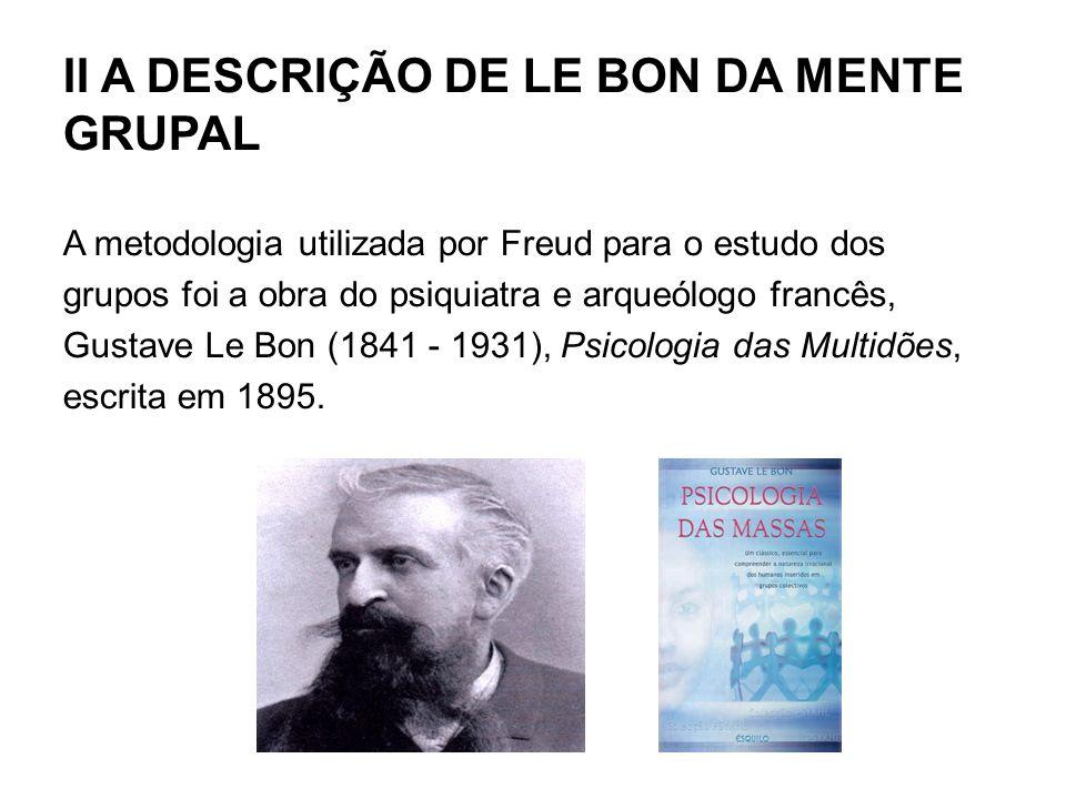 II A DESCRIÇÃO DE LE BON DA MENTE GRUPAL A metodologia utilizada por Freud para o estudo dos grupos foi a obra do psiquiatra e arqueólogo francês, Gus