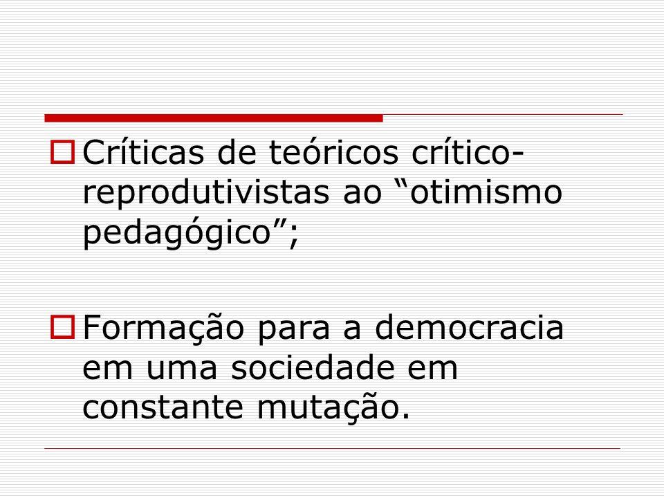 Críticas de teóricos crítico- reprodutivistas ao otimismo pedagógico; Formação para a democracia em uma sociedade em constante mutação.