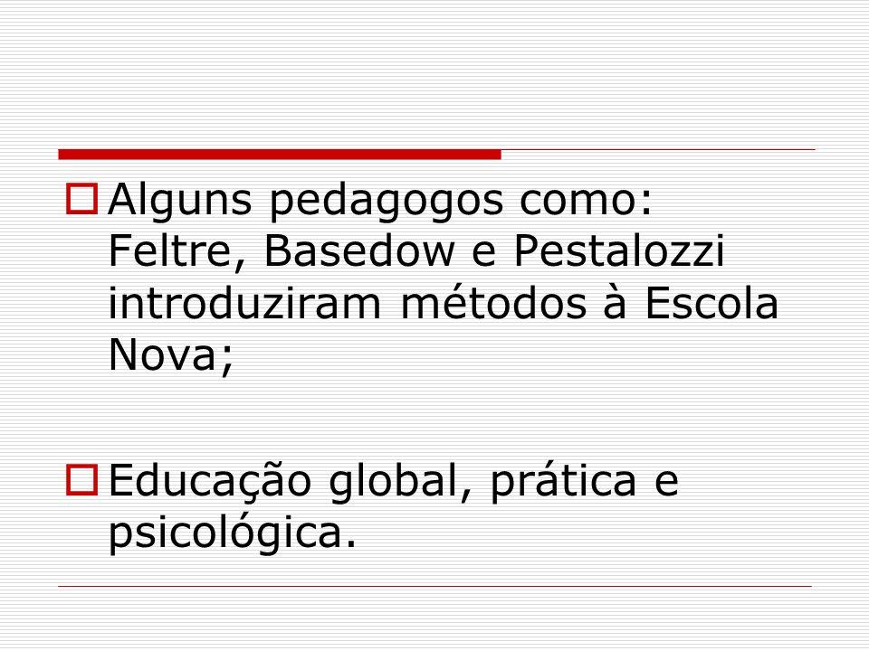 Alguns pedagogos como: Feltre, Basedow e Pestalozzi introduziram métodos à Escola Nova; Educação global, prática e psicológica.