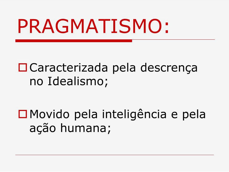 Caracterizada pela descrença no Idealismo; Movido pela inteligência e pela ação humana; PRAGMATISMO: