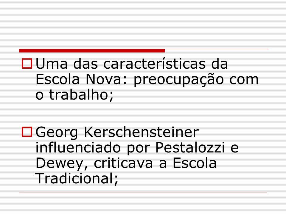 Uma das características da Escola Nova: preocupação com o trabalho; Georg Kerschensteiner influenciado por Pestalozzi e Dewey, criticava a Escola Trad