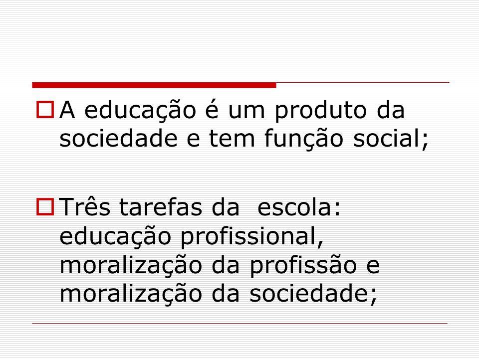 A educação é um produto da sociedade e tem função social; Três tarefas da escola: educação profissional, moralização da profissão e moralização da soc