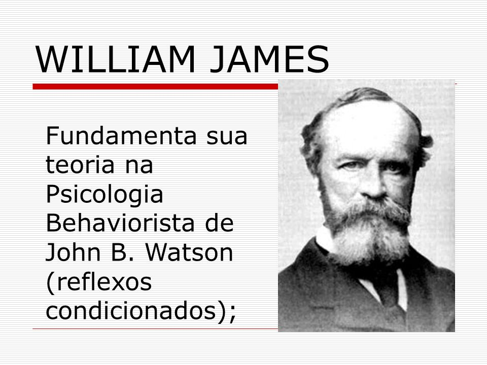 WILLIAM JAMES Fundamenta sua teoria na Psicologia Behaviorista de John B. Watson (reflexos condicionados);