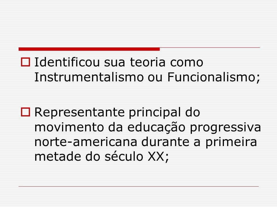 Identificou sua teoria como Instrumentalismo ou Funcionalismo; Representante principal do movimento da educação progressiva norte-americana durante a