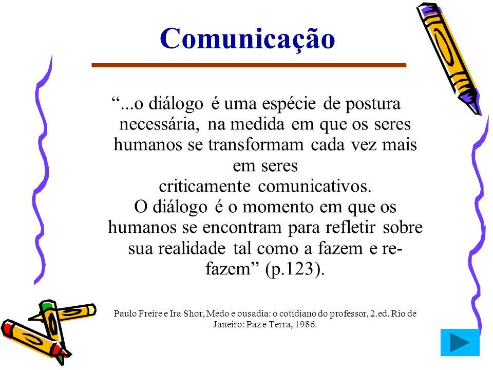Comunicação...o diálogo é uma espécie de postura necessária, na medida em que os seres humanos se transformam cada vez mais em seres criticamente comu