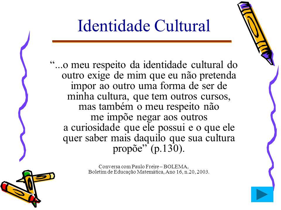 Identidade Cultural...o meu respeito da identidade cultural do outro exige de mim que eu não pretenda impor ao outro uma forma de ser de minha cultura