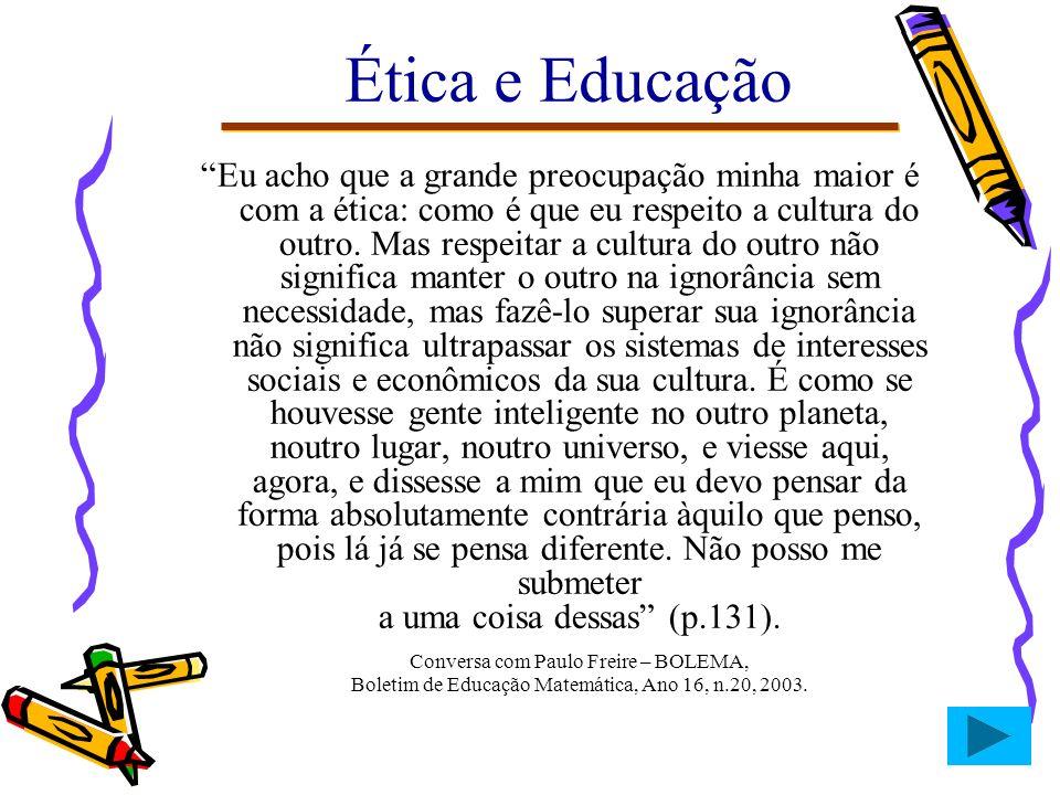 Ética e Educação Eu acho que a grande preocupação minha maior é com a ética: como é que eu respeito a cultura do outro. Mas respeitar a cultura do out