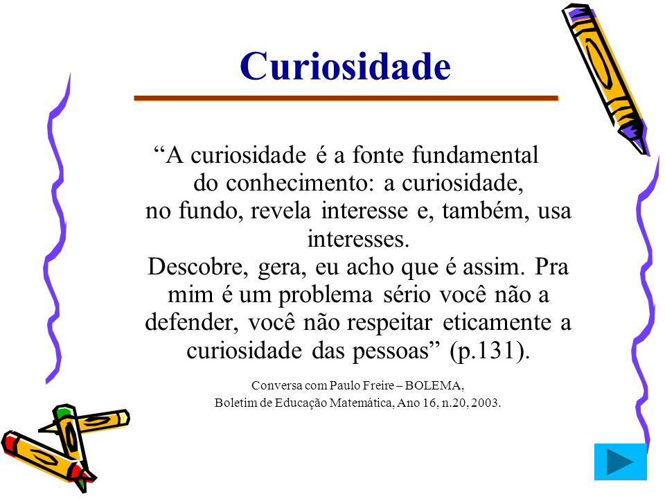 Curiosidade A curiosidade é a fonte fundamental do conhecimento: a curiosidade, no fundo, revela interesse e, também, usa interesses. Descobre, gera,