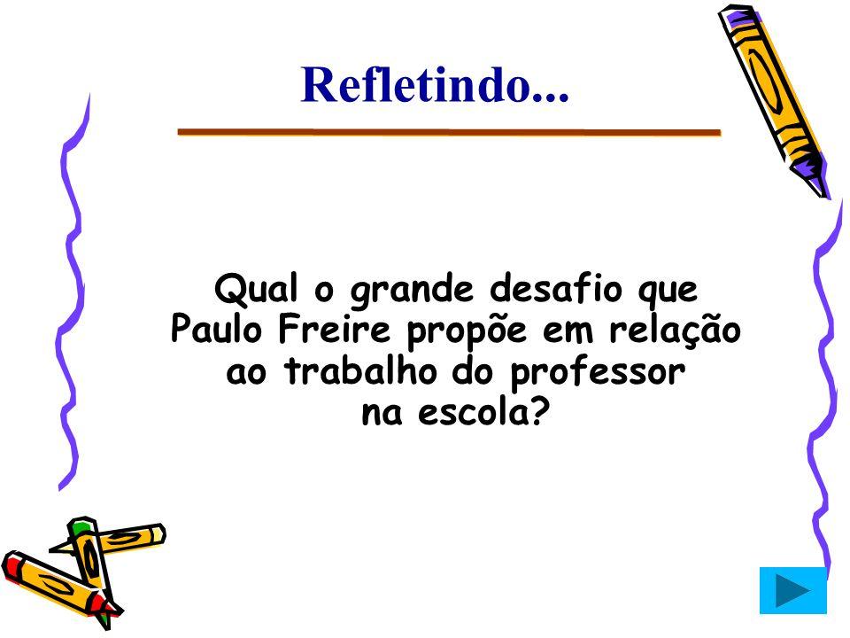 Refletindo... Qual o grande desafio que Paulo Freire propõe em relação ao trabalho do professor na escola?