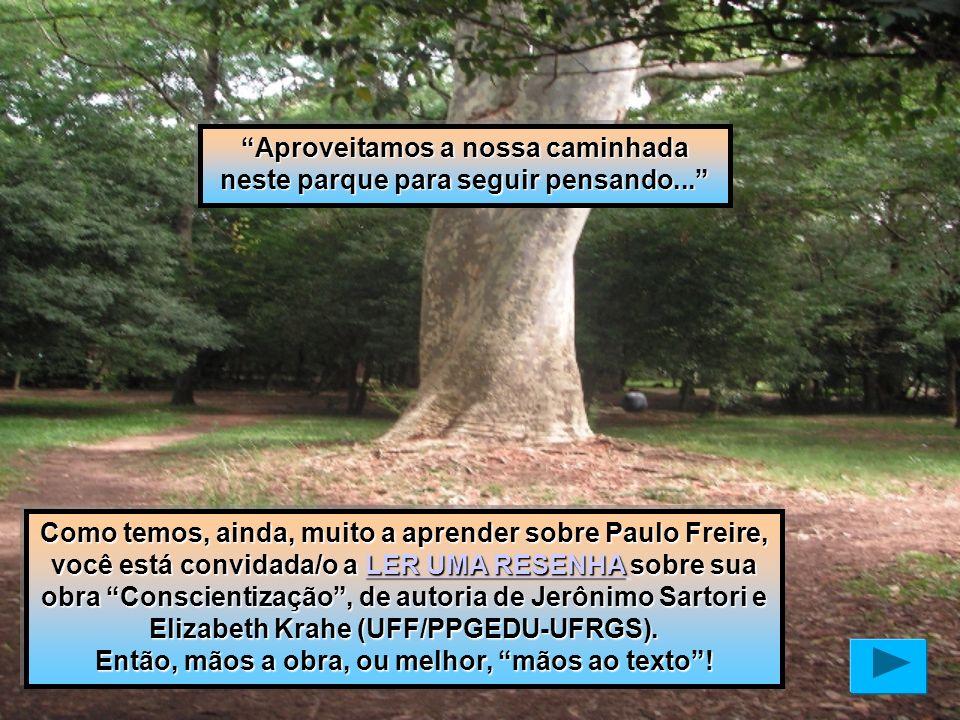 Aproveitamos a nossa caminhada neste parque para seguir pensando... Como temos, ainda, muito a aprender sobre Paulo Freire, você está convidada/o a LE