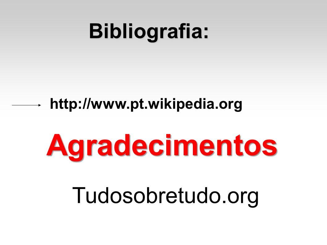 Bibliografia: http://www.pt.wikipedia.org Agradecimentos Tudosobretudo.org