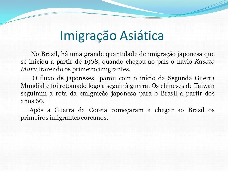 Imigração Asiática No Brasil, há uma grande quantidade de imigração japonesa que se iniciou a partir de 1908, quando chegou ao país o navio Kasato Mar