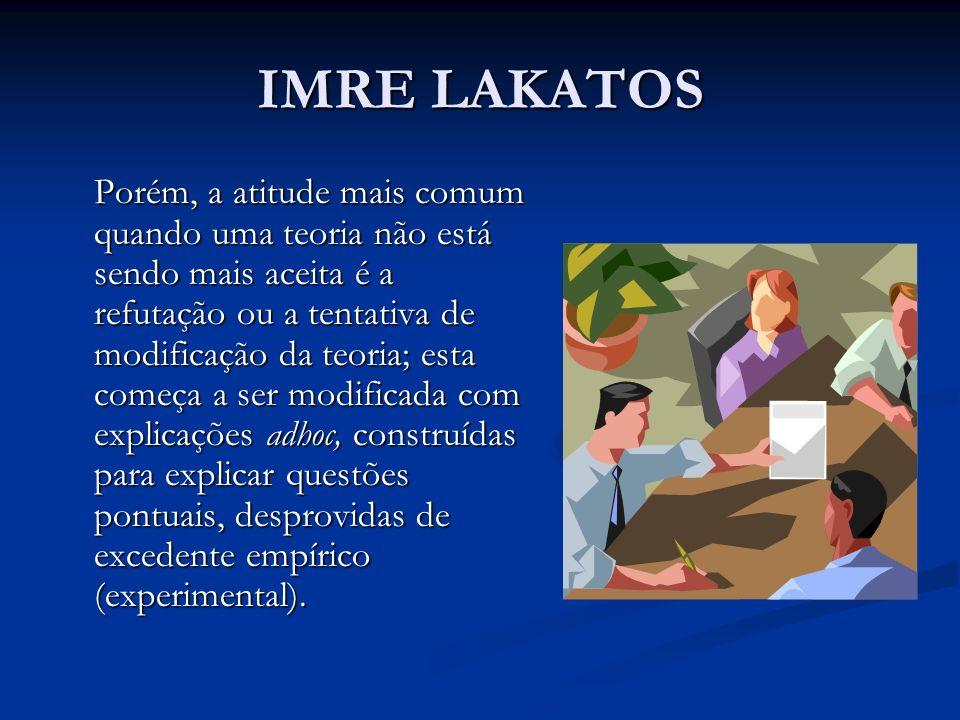 IMRE LAKATOS De Lakatos extrai-se a idéia de um conhecimento imperfeito, não definitivo.