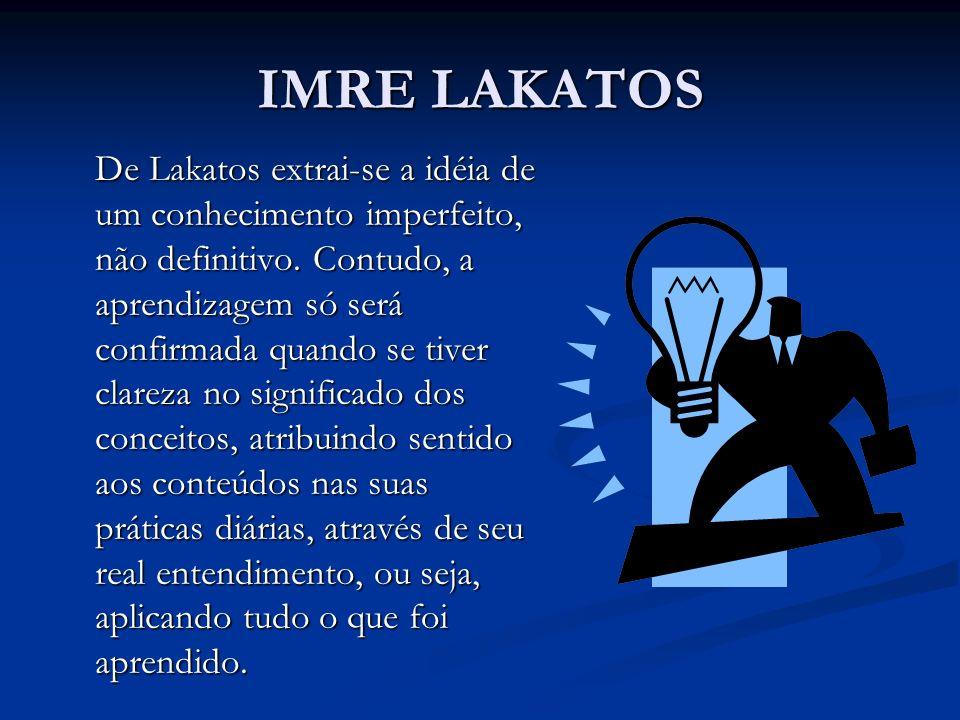 IMRE LAKATOS De Lakatos extrai-se a idéia de um conhecimento imperfeito, não definitivo. Contudo, a aprendizagem só será confirmada quando se tiver cl