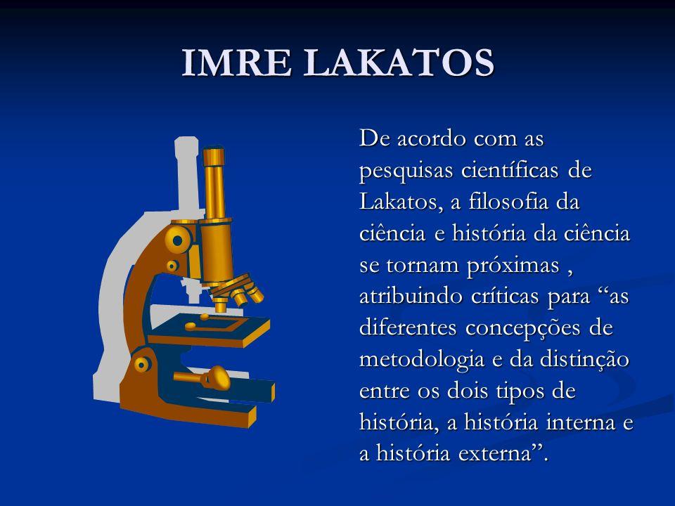 IMRE LAKATOS De acordo com as pesquisas científicas de Lakatos, a filosofia da ciência e história da ciência se tornam próximas, atribuindo críticas p