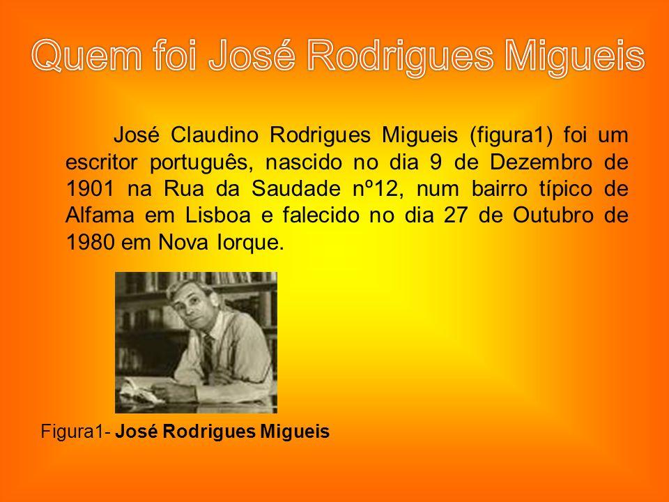 José Claudino Rodrigues Migueis (figura1) foi um escritor português, nascido no dia 9 de Dezembro de 1901 na Rua da Saudade nº12, num bairro típico de Alfama em Lisboa e falecido no dia 27 de Outubro de 1980 em Nova Iorque.