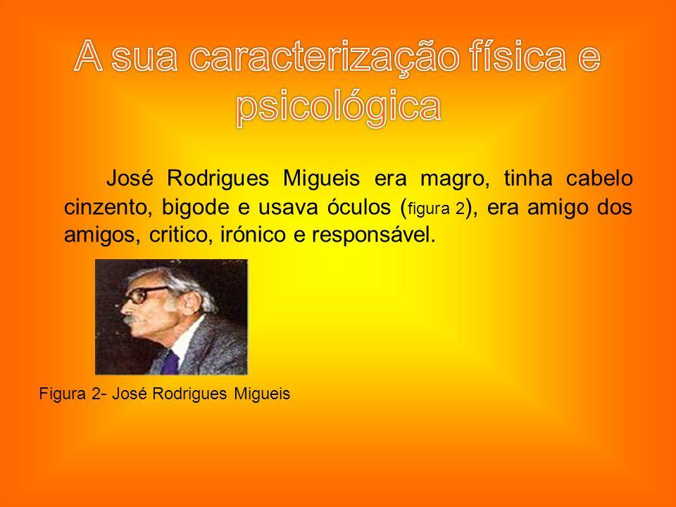 José Rodrigues Migueis era magro, tinha cabelo cinzento, bigode e usava óculos ( figura 2 ), era amigo dos amigos, critico, irónico e responsável.